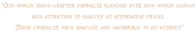 """Old-world, hand-crafted products blended with new-world genius and attention to quality at affordable prices. These products, once sampled, are impossible to do without"""